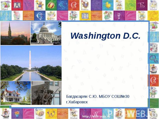 Washington D.C. Багдасарян С.Ю. МБОУ СОШ№30 г.Хабаровск