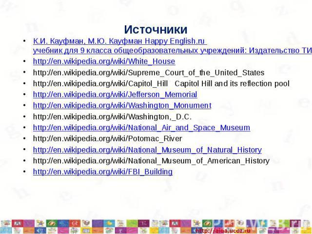 Источники К.И. Кауфман, М.Ю. Кауфман Happy English.ru учебник для 9 класса общеобразовательных учреждений: Издательство ТИТУЛ 2008 http://en.wikipedia.org/wiki/White_House http://en.wikipedia.org/wiki/Supreme_Court_of_the_United_States http://en.wik…
