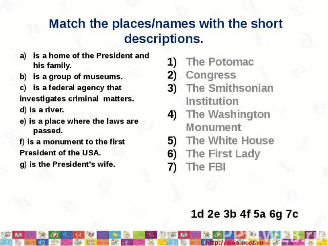 Match the places/names with the short descriptions. is a home of the President and his family. is a group of museums. is a federal agency that investigates criminal matters. d) is a river. e) is a place where the laws are passed. f) is a monument to…