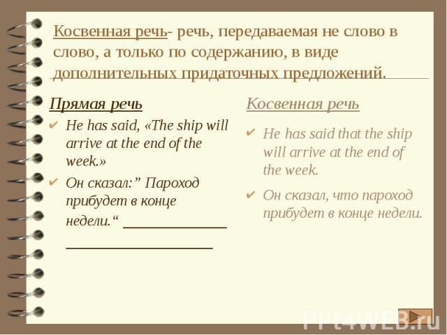 """Косвенная речь- речь, передаваемая не слово в слово, а только по содержанию, в виде дополнительных придаточных предложений. Прямая речь He has said, «The ship will arrive at the end of the week.» Он сказал:"""" Пароход прибудет в конце недели."""""""