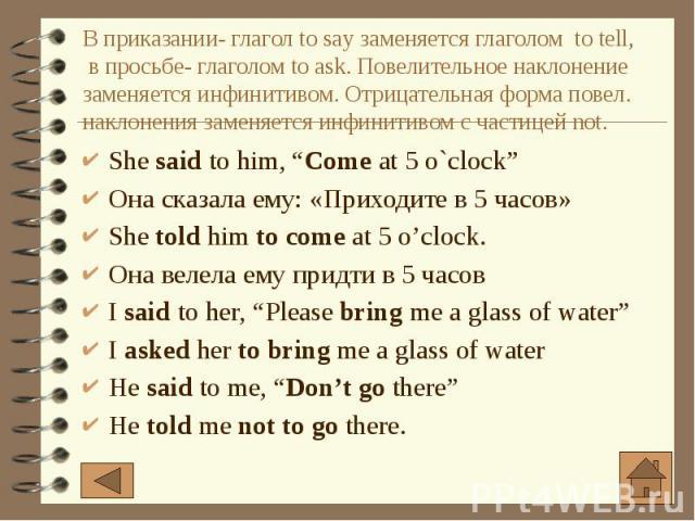 """В приказании- глагол to say заменяется глаголом to tell, в просьбе- глаголом to ask. Повелительное наклонение заменяется инфинитивом. Отрицательная форма повел. наклонения заменяется инфинитивом с частицей not. She said to him, """"Come at 5 o`clock"""" О…"""