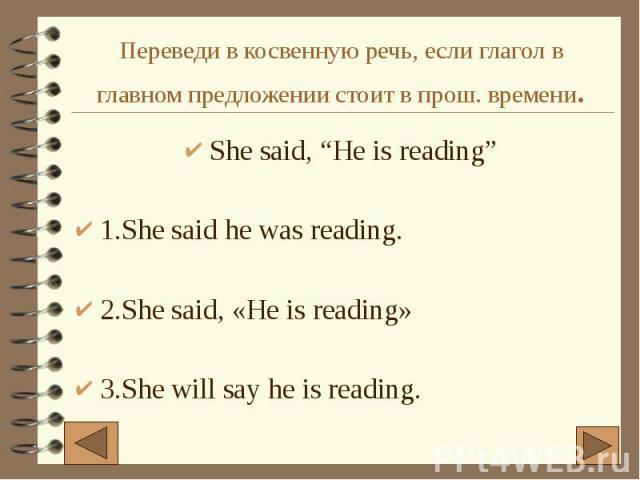 "Переведи в косвенную речь, если глагол в главном предложении стоит в прош. времени. She said, ""He is reading"" 1.She said he was reading. 2.She said, «He is reading» 3.She will say he is reading."