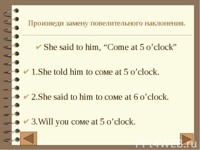 """Произведи замену повелительного наклонения. She said to him, """"Come at 5 o'clock"""" 1.She told him to соме at 5 o'clock. 2.She said to him to соме at 6 o'clock. 3.Will you соме at 5 o'clock."""