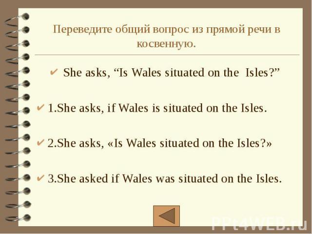 "Переведите общий вопрос из прямой речи в косвенную. She asks, ""Is Wales situated on the Isles?"" 1.She asks, if Wales is situated on the Isles. 2.She asks, «Is Wales situated on the Isles?» 3.She asked if Wales was situated on the Isles."