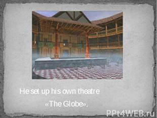 He set up his own theatre He set up his own theatre «The Globe».