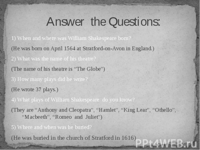 """1) When and where was William Shakespeare born? (He was born on April 1564 at Stratford-on-Avon in England.) 2) What was the name of his theatre? (The name of his theatre is """"The Globe"""") 3) How many plays did he write? (He wrote 37 plays.) 4) What p…"""