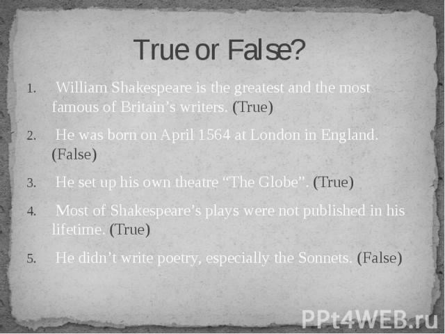 William Shakespeare is the greatest and the most famous of Britain's writers. (True) William Shakespeare is the greatest and the most famous of Britain's writers. (True) He was born on April 1564 at London in England. (False) He set up his own theat…