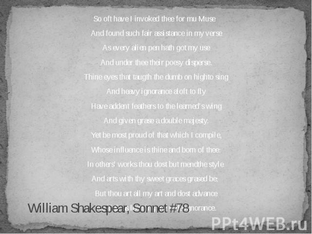 William Shakespear, Sonnet #78 So oft have I invoked thee for mu Muse And found such fair assistance in my verse As every alien pen hath got my use And under thee their poesy disperse. Thine eyes that taugth the dumb on highto sing And heavy ignoran…
