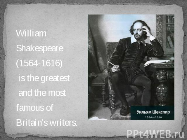 William William Shakespeare (1564-1616) is the greatest and the most famous of Britain's writers.