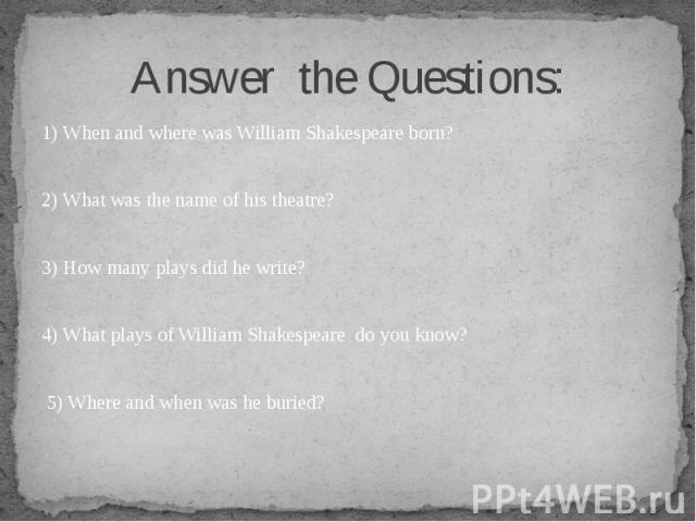 1) When and where was William Shakespeare born? 1) When and where was William Shakespeare born? 2) What was the name of his theatre? 3) How many plays did he write? 4) What plays of William Shakespeare do you know? 5) Where and when was he buried?