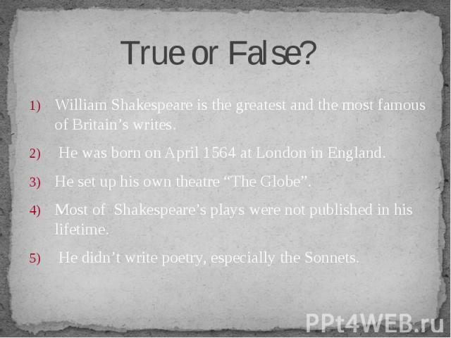 """William Shakespeare is the greatest and the most famous of Britain's writes. William Shakespeare is the greatest and the most famous of Britain's writes. He was born on April 1564 at London in England. He set up his own theatre """"The Globe"""". Most of …"""