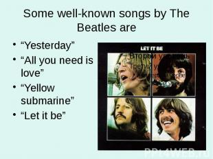 """Some well-known songs by The Beatles are """"Yesterday"""" """"All you need is love"""" """"Yel"""