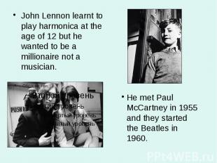 John Lennon learnt to play harmonica at the age of 12 but he wanted to be a mill