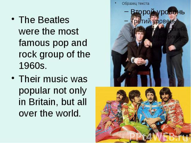 The Beatles were the most famous pop and rock group of the 1960s. The Beatles were the most famous pop and rock group of the 1960s. Their music was popular not only in Britain, but all over the world.