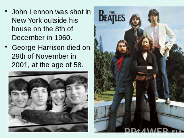 John Lennon was shot in New York outside his house on the 8th of December in 1960. John Lennon was shot in New York outside his house on the 8th of December in 1960. George Harrison died on 29th of November in 2001, at the age of 58.