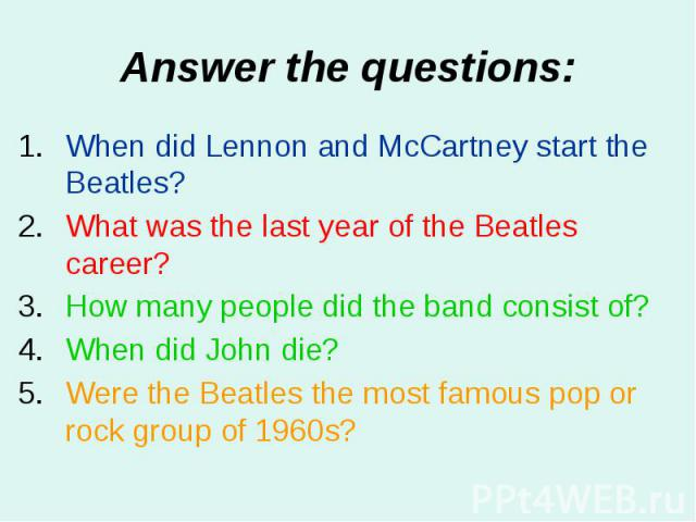 Answer the questions: When did Lennon and McCartney start the Beatles? What was the last year of the Beatles career? How many people did the band consist of? When did John die? Were the Beatles the most famous pop or rock group of 1960s?