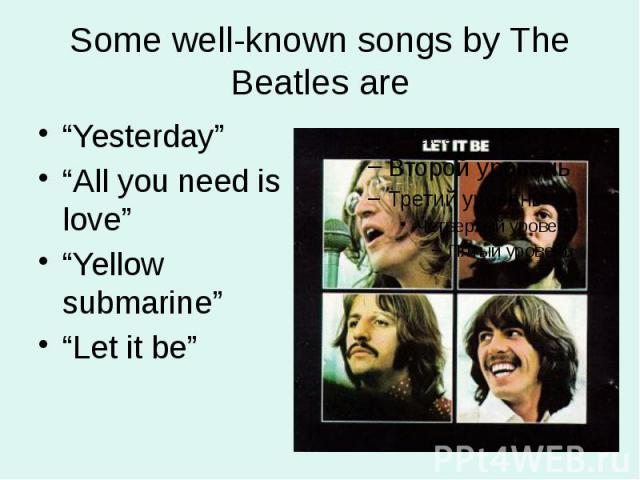 """Some well-known songs by The Beatles are """"Yesterday"""" """"All you need is love"""" """"Yellow submarine"""" """"Let it be"""""""