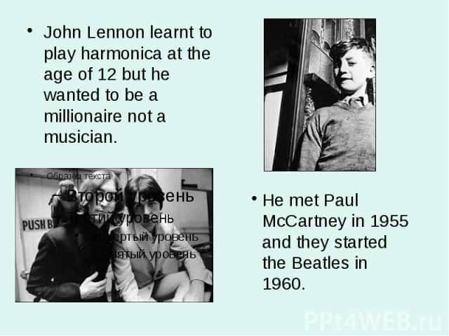 John Lennon learnt to play harmonica at the age of 12 but he wanted to be a millionaire not a musician. John Lennon learnt to play harmonica at the age of 12 but he wanted to be a millionaire not a musician.