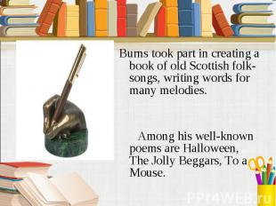 Burns took part in creating a book of old Scottish folk-songs, writing words for