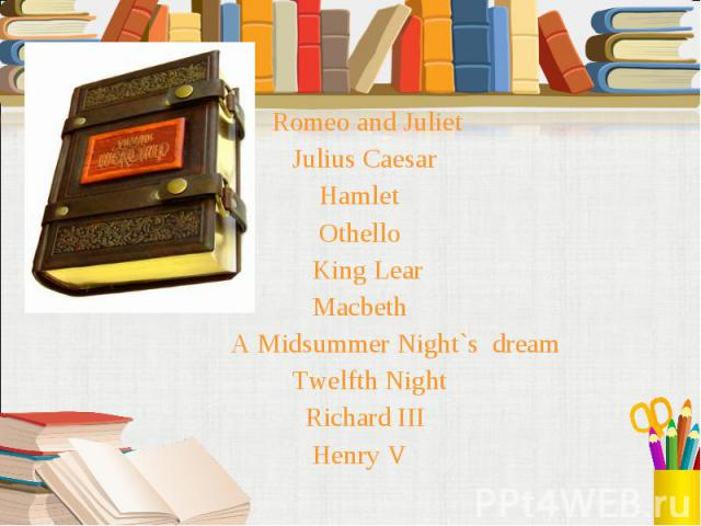 Romeo and Juliet Romeo and Juliet Julius Caesar Hamlet Othello King Lear Macbeth A Midsummer Night`s dream Twelfth Night Richard III Henry V