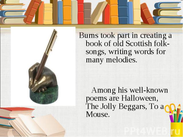 Burns took part in creating a book of old Scottish folk-songs, writing words for many melodies. Among his well-known poems are Halloween, The Jolly Beggars, To a Mouse.