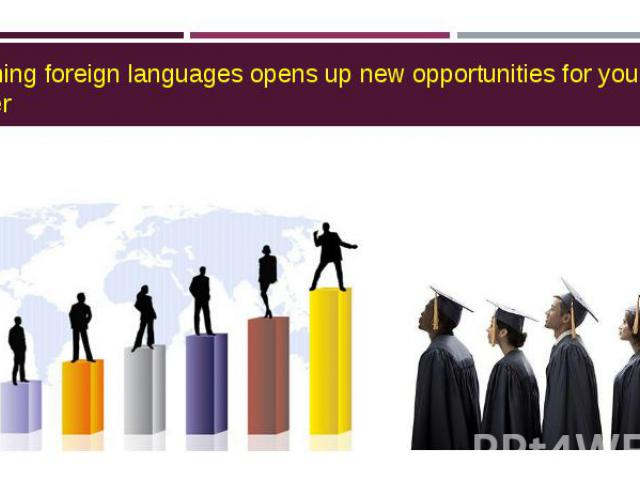 Learning foreign languages opens up new opportunities for your career