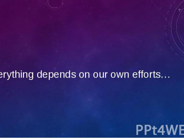 Everything depends on our own efforts…