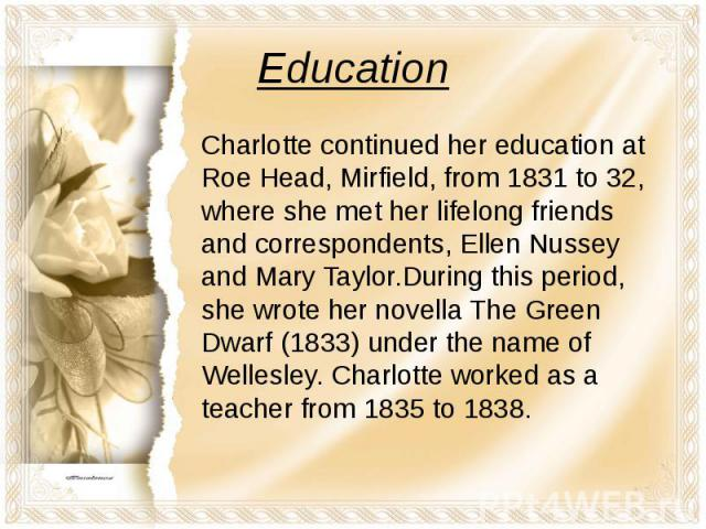 Education Charlotte continued her education at Roe Head, Mirfield, from 1831 to 32, where she met her lifelong friends and correspondents, Ellen Nussey and Mary Taylor.During this period, she wrote her novella The Green Dwarf (1833) under the name o…