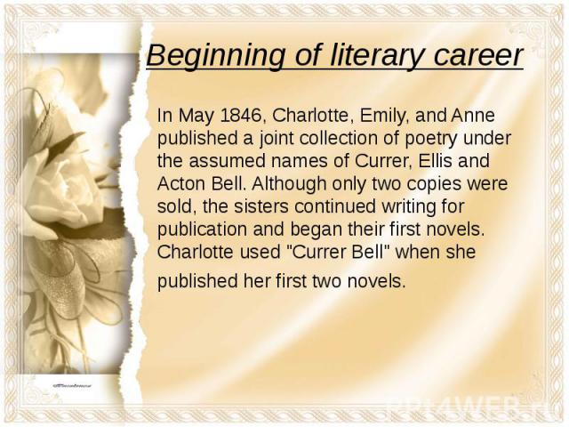 Beginning of literary career In May 1846, Charlotte, Emily, and Anne published a joint collection of poetry under the assumed names of Currer, Ellis and Acton Bell. Although only two copies were sold, the sisters continued writing for publication an…