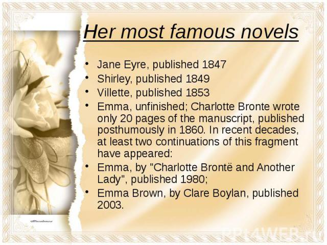 Her most famous novels Jane Eyre, published 1847 Shirley, published 1849 Villette, published 1853 Emma, unfinished; Charlotte Bronte wrote only 20 pages of the manuscript, published posthumously in 1860. In recent decades, at least two continuations…