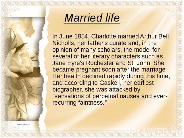 Married life In June 1854, Charlotte married Arthur Bell Nicholls, her father's curate and, in the opinion of many scholars, the model for several of her literary characters such as Jane Eyre's Rochester and St. John. She became pregnant soon after …