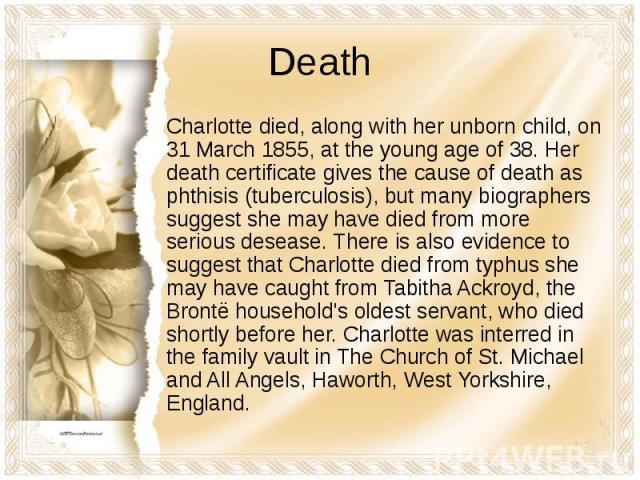 Death Charlotte died, along with her unborn child, on 31 March 1855, at the young age of 38. Her death certificate gives the cause of death as phthisis (tuberculosis), but many biographers suggest she may have died from more serious desease. There i…