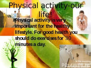 Physical activity-our life! Physical activity is very important for the healthy