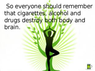 So everyone should remember that cigarettes, alcohol and drugs destroy both body