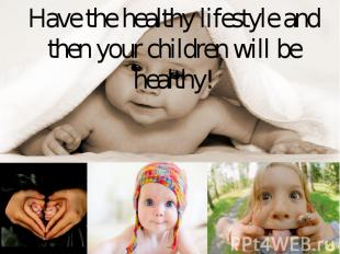 Have the healthy lifestyle and then your children will be healthy!