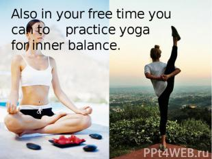 Also in your free time you can to practice yoga for inner balance.