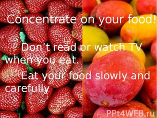 Concentrate on your food! Don't read or watch TV when you eat. Eat your food slo