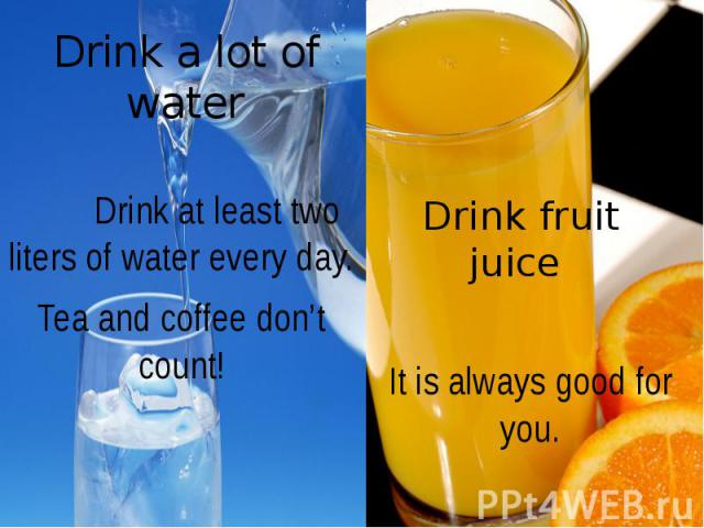 Drink a lot of water Drink at least two liters of water every day. Tea and coffee don't count!