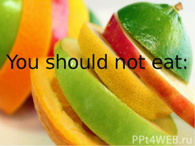 You should not eat: