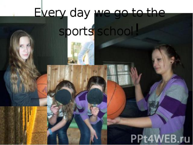 Every day we go to the sports school!