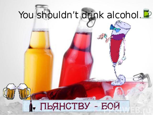 You shouldn't drink alcohol.