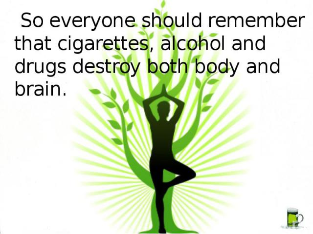 So everyone should remember that cigarettes, alcohol and drugs destroy both body and brain.