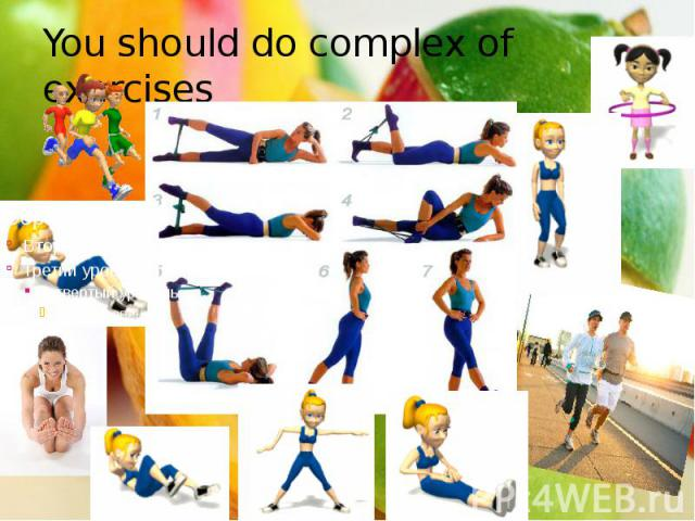 You should do complex of exercises