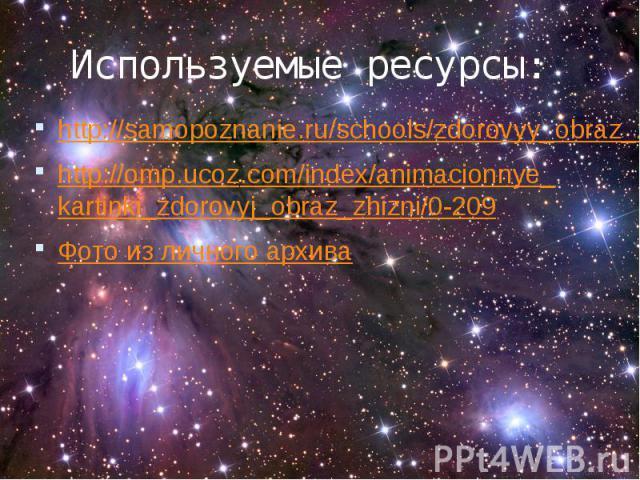 Используемые ресурсы: http://samopoznanie.ru/schools/zdorovyy_obraz_zhizni/ http://omp.ucoz.com/index/animacionnye_kartinki_zdorovyj_obraz_zhizni/0-209 Фото из личного архива