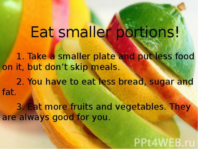 Eat smaller portions! 1. Take a smaller plate and put less food on it, but don't skip meals. 2. You have to eat less bread, sugar and fat. 3. Eat more fruits and vegetables. They are always good for you.