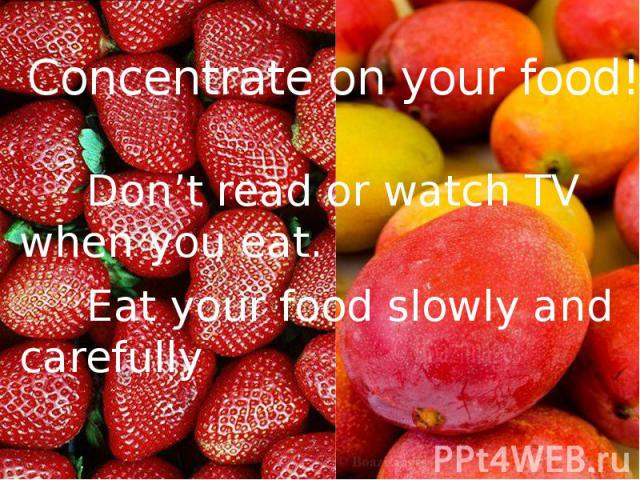 Concentrate on your food! Don't read or watch TV when you eat. Eat your food slowly and carefully