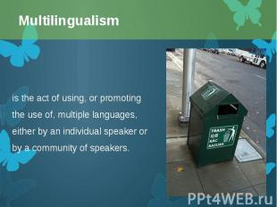 is the act of using, or promoting the use of, multiplelanguages, either by