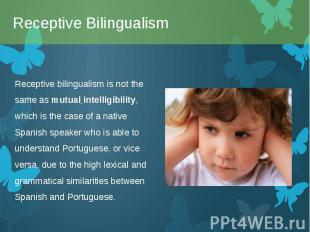 Receptive bilingualism is not the same asmutual intelligibility, which is