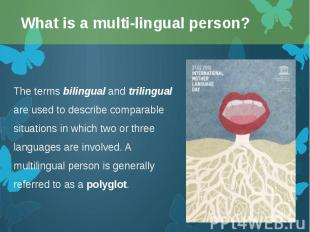 The terms bilingual and trilingual are used to describe comparable situations in