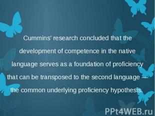 Cummins' research concluded that the development of competence in the native lan